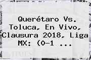 <b>Querétaro Vs</b>. <b>Toluca</b>, En Vivo, Clausura 2018, Liga MX: (0-1 ...