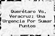 <b>Querétaro Vs. Veracruz</b>; Una Urgencia Por Sumar Puntos