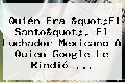 Quién Era &quot;<b>El Santo</b>&quot;, El Luchador Mexicano A Quien Google Le Rindió ...