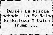 ¿Quién Es <b>Alicia Machado</b>, La Ex Reina De Belleza A Quien Trump ...