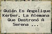 Quién Es Angelique Kerber, La Alemana Que Destronó A <b>Serena</b> <b>...</b>