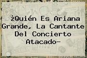 ¿Quién Es <b>Ariana Grande</b>, La Cantante Del Concierto Atacado?