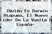 ¿Quién Es Darwin Atapuma, El Nuevo Líder De La <b>Vuelta A España</b>?