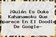 ¿Quién Es <b>Duke Kahanamoku</b> Que Aparece En El Doodle De Google?