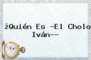 ¿Quién Es ?<b>El Cholo Iván</b>??