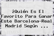 ¿Quién Es El Favorito Para Ganar Este <b>Barcelona</b>-<b>Real Madrid</b> Según ...