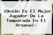 ¿Quién Es El Mejor Jugador De La Temporada En El <b>Arsenal</b>?