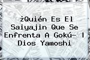 ¿Quién Es El Saiyajin Que Se Enfrenta A Gokú?   Dios <b>Yamoshi</b>