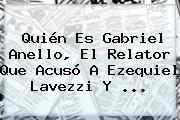 Quién Es <b>Gabriel Anello</b>, El Relator Que Acusó A Ezequiel Lavezzi Y ...