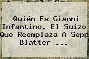 Quién Es <b>Gianni Infantino</b>, El Suizo Que Reemplaza A Sepp Blatter <b>...</b>