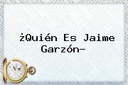 ¿Quién Es <b>Jaime Garzón</b>?