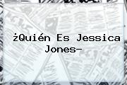 ¿Quién Es <b>Jessica Jones</b>?