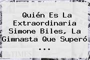 Quién Es La Extraordinaria <b>Simone Biles</b>, La Gimnasta Que Superó ...