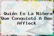 Quién Es La Niñera Que Conquistó A <b>Ben Affleck</b>