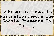 ¿Quién Es <b>Lucy</b>, La <b>australopithecus</b> Que Google Presenta En Su <b>...</b>