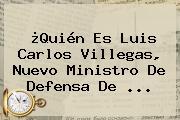¿Quién Es <b>Luis Carlos Villegas</b>, Nuevo Ministro De Defensa De <b>...</b>