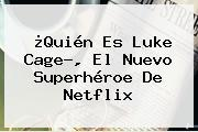 ¿Quién Es <b>Luke Cage</b>?, El Nuevo Superhéroe De Netflix