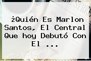¿Quién Es Marlon Santos, El Central Que <b>hoy</b> Debutó Con El ...