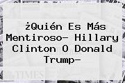 ¿Quién Es Más Mentiroso? <b>Hillary Clinton</b> O Donald Trump?