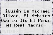 ¿Quién Es <b>Michael Oliver</b>, El árbitro Que Le Dio El Penal Al Real Madrid?