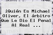 ¿Quién Es <b>Michael Oliver</b>, El árbitro Que Le Dio El Penal Al Real ...
