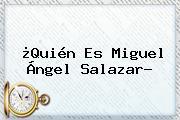 ¿<b>Quién</b> Es Miguel Ángel Salazar?