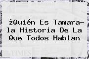 ¿Quién Es <b>Tamara</b>? <b>la Historia</b> De La Que Todos Hablan