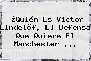 ¿Quién Es Victor Lindelöf, El Defensa Que Quiere El <b>Manchester</b> ...
