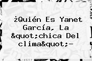 ¿Quién Es Yanet García, La &quot;chica Del <b>clima</b>&quot;?