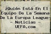 ¿Quién Está En El Equipo De La Semana De La <b>Europa League</b>? - Noticias - UEFA.com