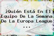 ¿Quién Está En El Equipo De La Semana De La <b>Europa League</b> ...