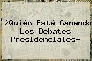¿Quién Está Ganando Los Debates Presidenciales?