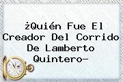 ¿Quién Fue El Creador Del Corrido De <b>Lamberto Quintero</b>?