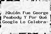 ¿Quién Fue <b>George Peabody</b> Y Por Qué Google Lo Celebra?