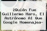 ¿Quién Fue <b>Guillermo Haro</b>, El Astrónomo Al Que Google Homenajea?