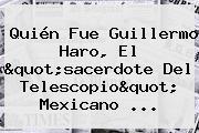 Quién Fue <b>Guillermo Haro</b>, El &quot;sacerdote Del Telescopio&quot; Mexicano ...