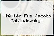 ¿Quién Fue <b>Jacobo Zabludovsky</b>?