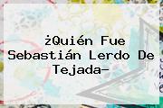 ¿Quién Fue <b>Sebastián Lerdo De Tejada</b>?