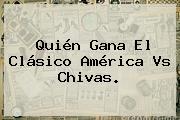 Quién Gana El Clásico <b>América Vs Chivas</b>.