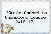 ¿Quién Ganará La <b>Champions League 2016</b>-17?