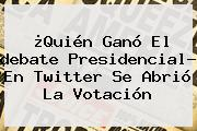 ¿Quién Ganó El <b>debate Presidencial</b>? En Twitter Se Abrió La Votación