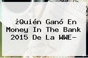 ¿Quién Ganó En <b>Money In The Bank 2015</b> De La WWE?