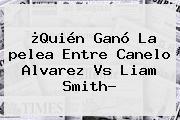¿Quién Ganó La <b>pelea</b> Entre <b>Canelo</b> Alvarez Vs Liam Smith?
