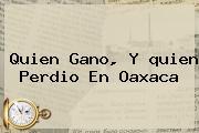 <b>Quien</b> Gano, Y <b>quien</b> Perdio En Oaxaca