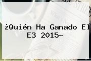 ¿Quién Ha Ganado El <b>E3</b> 2015?