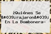 ¿Quiénes Se 'rajaron' En La Bombonera?