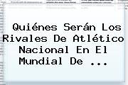 Quiénes Serán Los Rivales De Atlético Nacional En El <b>Mundial De</b> ...
