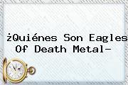 ¿Quiénes Son <b>Eagles Of Death Metal</b>?