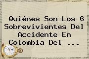 Quiénes Son Los 6 Sobrevivientes Del Accidente En Colombia Del ...