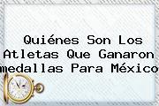 Quiénes Son Los Atletas Que Ganaron <b>medallas Para México</b>